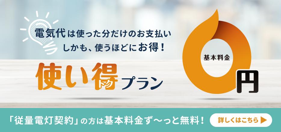 「東京電力エリア」の方限定 電気代は使った分だけのお支払いしかも、使うほどにお得! 基本料金0円の使い得プラン